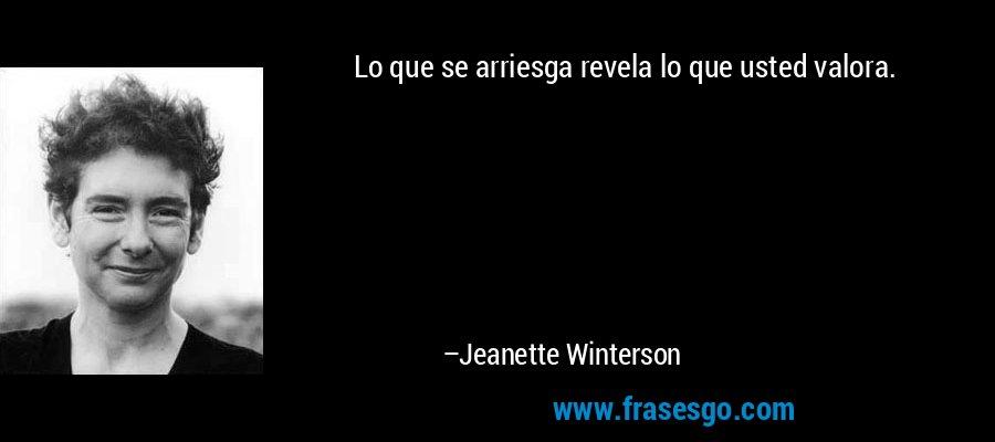 Lo que se arriesga revela lo que usted valora. – Jeanette Winterson
