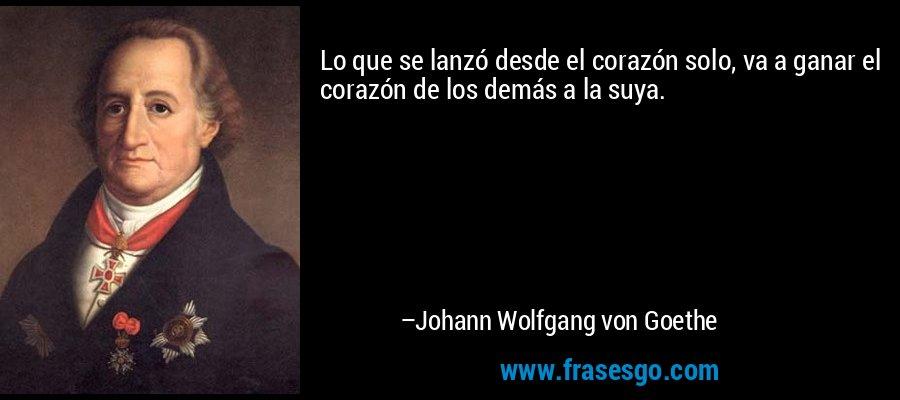 Lo que se lanzó desde el corazón solo, va a ganar el corazón de los demás a la suya. – Johann Wolfgang von Goethe