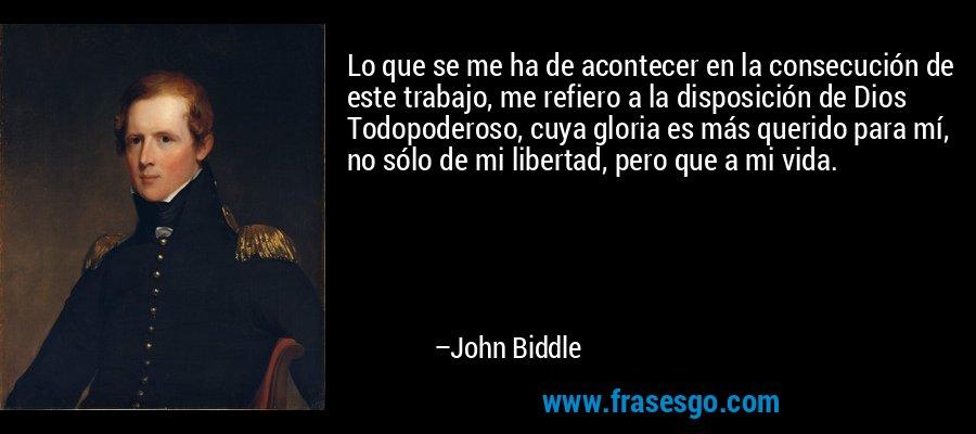 Lo que se me ha de acontecer en la consecución de este trabajo, me refiero a la disposición de Dios Todopoderoso, cuya gloria es más querido para mí, no sólo de mi libertad, pero que a mi vida. – John Biddle