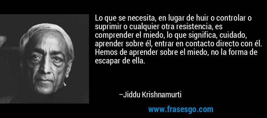 Lo que se necesita, en lugar de huir o controlar o suprimir o cualquier otra resistencia, es comprender el miedo, lo que significa, cuidado, aprender sobre él, entrar en contacto directo con él. Hemos de aprender sobre el miedo, no la forma de escapar de ella. – Jiddu Krishnamurti