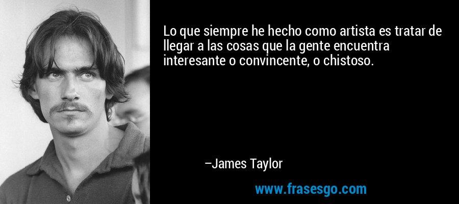 Lo que siempre he hecho como artista es tratar de llegar a las cosas que la gente encuentra interesante o convincente, o chistoso. – James Taylor