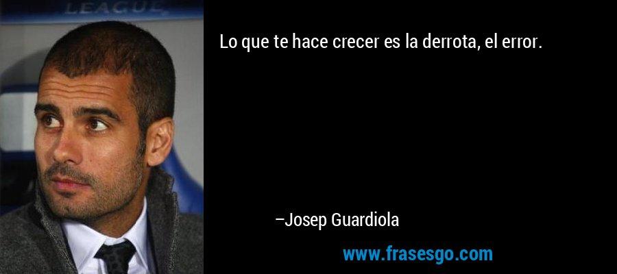 Lo que te hace crecer es la derrota, el error. – Josep Guardiola
