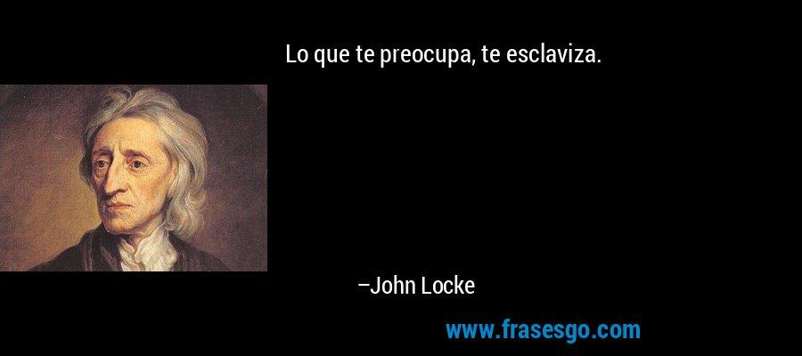 Lo que te preocupa, te esclaviza. – John Locke