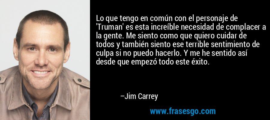 Lo que tengo en común con el personaje de 'Truman' es esta increíble necesidad de complacer a la gente. Me siento como que quiero cuidar de todos y también siento ese terrible sentimiento de culpa si no puedo hacerlo. Y me he sentido así desde que empezó todo este éxito. – Jim Carrey