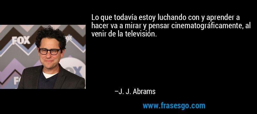 Lo que todavía estoy luchando con y aprender a hacer va a mirar y pensar cinematográficamente, al venir de la televisión. – J. J. Abrams