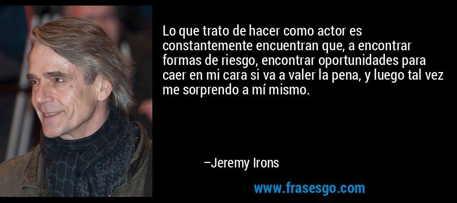 Lo que trato de hacer como actor es constantemente encuentran que, a encontrar formas de riesgo, encontrar oportunidades para caer en mi cara si va a valer la pena, y luego tal vez me sorprendo a mí mismo. – Jeremy Irons