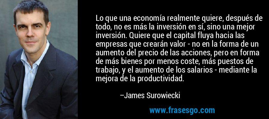 Lo que una economía realmente quiere, después de todo, no es más la inversión en sí, sino una mejor inversión. Quiere que el capital fluya hacia las empresas que crearán valor - no en la forma de un aumento del precio de las acciones, pero en forma de más bienes por menos coste, más puestos de trabajo, y el aumento de los salarios - mediante la mejora de la productividad. – James Surowiecki