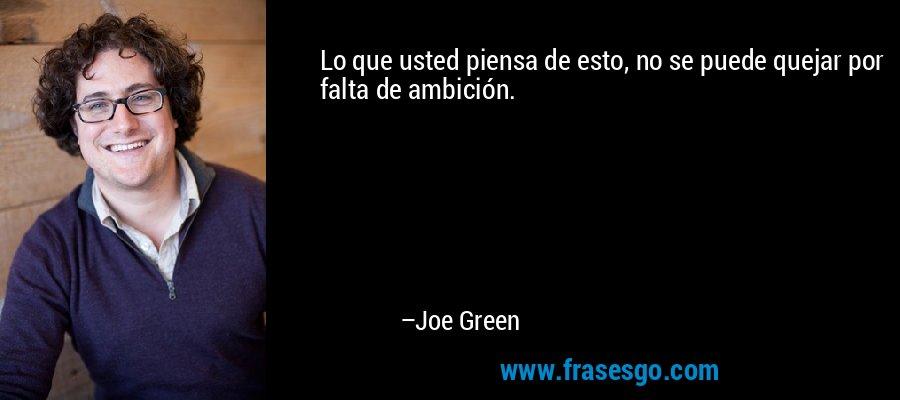 Lo que usted piensa de esto, no se puede quejar por falta de ambición. – Joe Green