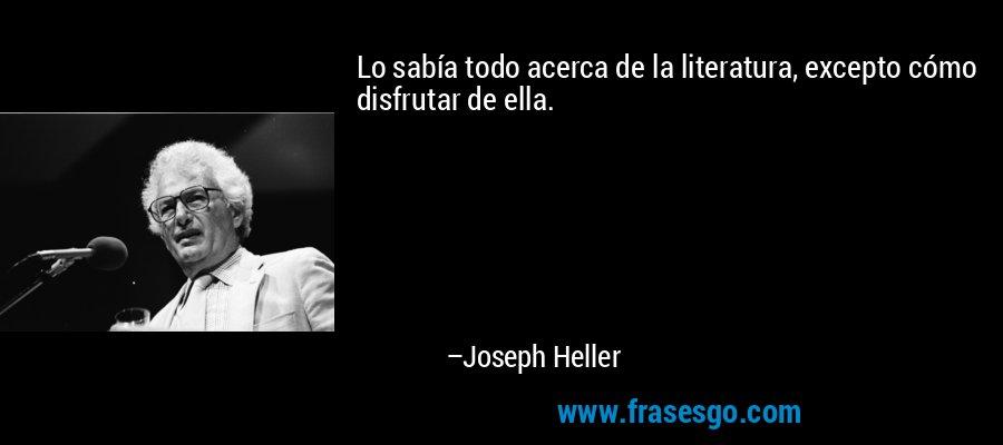 Lo sabía todo acerca de la literatura, excepto cómo disfrutar de ella. – Joseph Heller