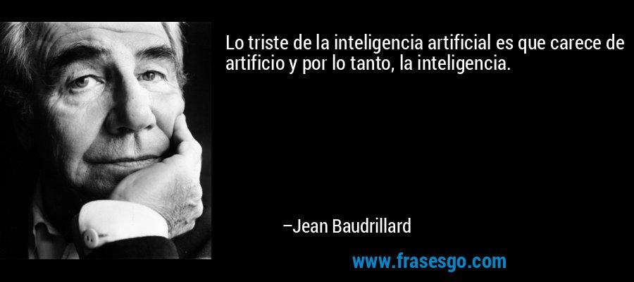 Lo triste de la inteligencia artificial es que carece de artificio y por lo tanto, la inteligencia. – Jean Baudrillard