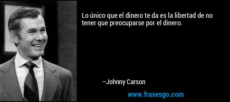 Lo único que el dinero te da es la libertad de no tener que preocuparse por el dinero. – Johnny Carson