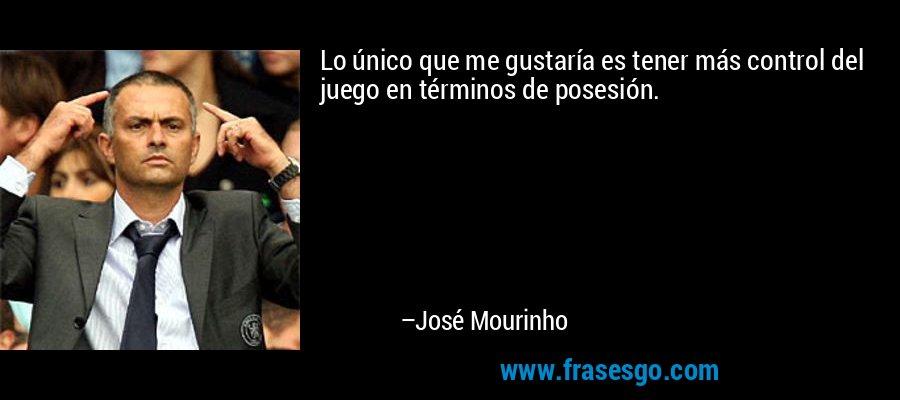 Lo único que me gustaría es tener más control del juego en términos de posesión. – José Mourinho
