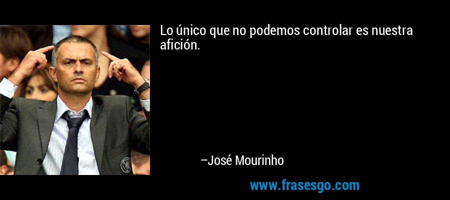 Lo único que no podemos controlar es nuestra afición. – José Mourinho