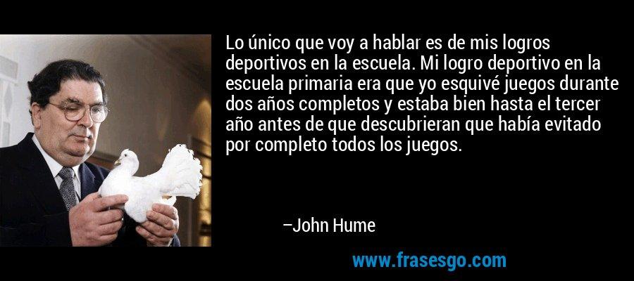 Lo único que voy a hablar es de mis logros deportivos en la escuela. Mi logro deportivo en la escuela primaria era que yo esquivé juegos durante dos años completos y estaba bien hasta el tercer año antes de que descubrieran que había evitado por completo todos los juegos. – John Hume