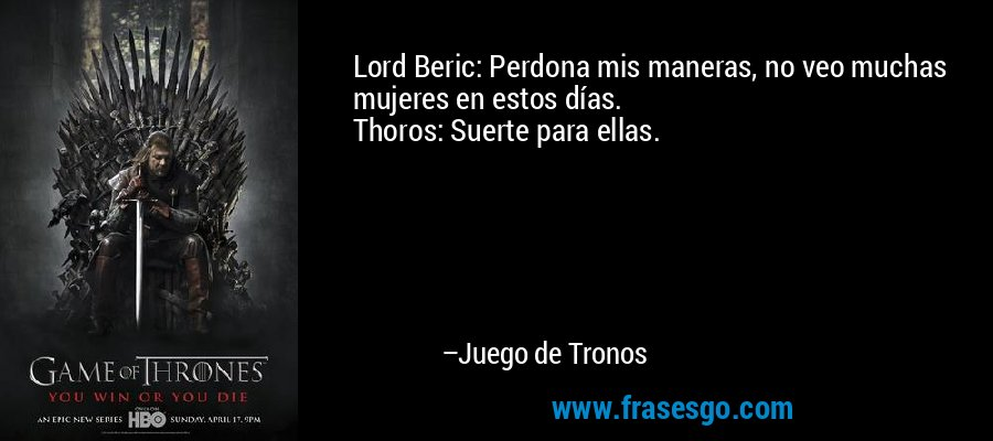 Lord Beric: Perdona mis maneras, no veo muchas mujeres en estos días. Thoros: Suerte para ellas. – Juego de Tronos