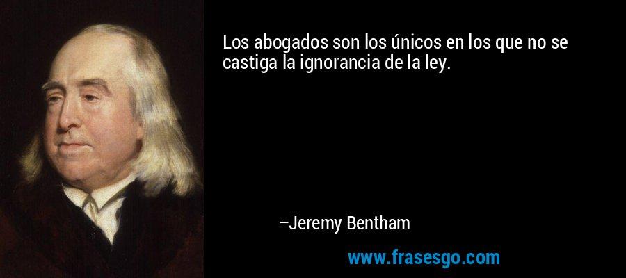 Los abogados son los únicos en los que no se castiga la ignorancia de la ley. – Jeremy Bentham