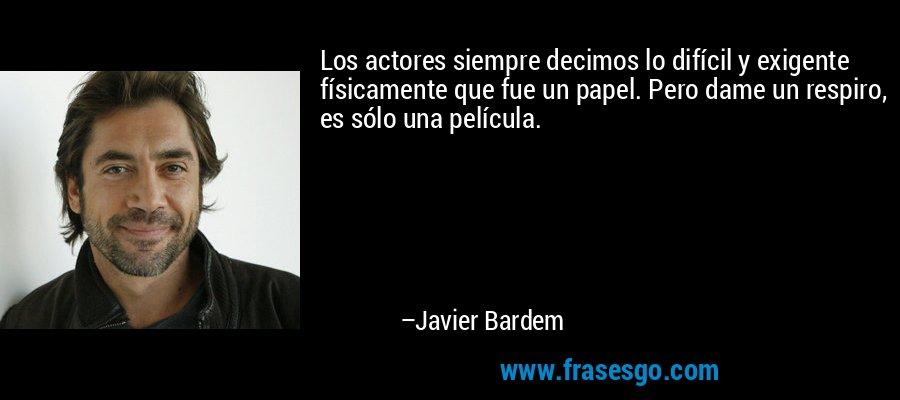 Los actores siempre decimos lo difícil y exigente físicamente que fue un papel. Pero dame un respiro, es sólo una película. – Javier Bardem