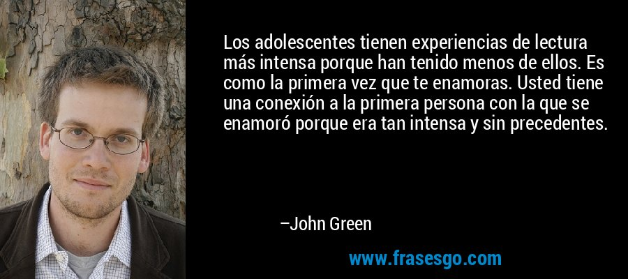Los adolescentes tienen experiencias de lectura más intensa porque han tenido menos de ellos. Es como la primera vez que te enamoras. Usted tiene una conexión a la primera persona con la que se enamoró porque era tan intensa y sin precedentes. – John Green