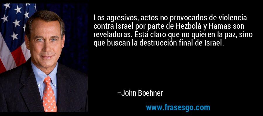 Los agresivos, actos no provocados de violencia contra Israel por parte de Hezbolá y Hamas son reveladoras. Está claro que no quieren la paz, sino que buscan la destrucción final de Israel. – John Boehner