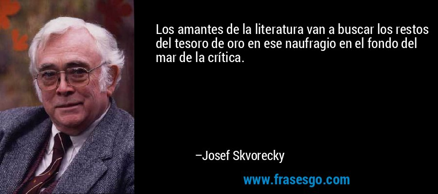 Los amantes de la literatura van a buscar los restos del tesoro de oro en ese naufragio en el fondo del mar de la crítica. – Josef Skvorecky