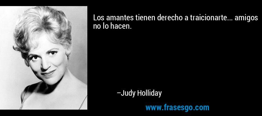 Los amantes tienen derecho a traicionarte... amigos no lo hacen. – Judy Holliday