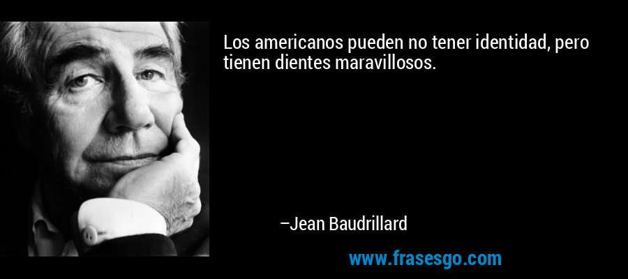 Los americanos pueden no tener identidad, pero tienen dientes maravillosos. – Jean Baudrillard