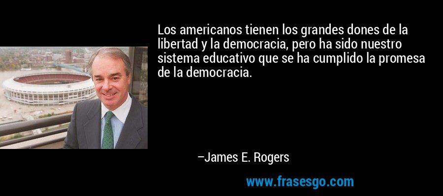 Los americanos tienen los grandes dones de la libertad y la democracia, pero ha sido nuestro sistema educativo que se ha cumplido la promesa de la democracia. – James E. Rogers