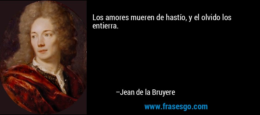 Los amores mueren de hastío, y el olvido los entierra. – Jean de la Bruyere