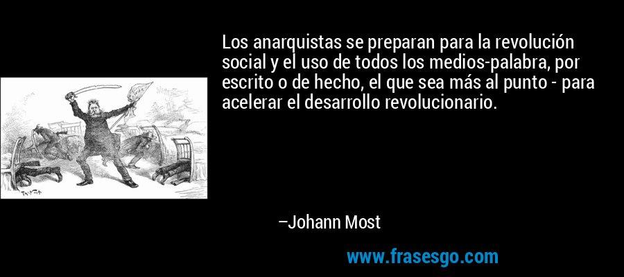 Los anarquistas se preparan para la revolución social y el uso de todos los medios-palabra, por escrito o de hecho, el que sea más al punto - para acelerar el desarrollo revolucionario. – Johann Most