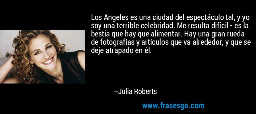 Los Angeles es una ciudad del espectáculo tal, y yo soy una terrible celebridad. Me resulta difícil - es la bestia que hay que alimentar. Hay una gran rueda de fotografías y artículos que va alrededor, y que se deje atrapado en él. – Julia Roberts