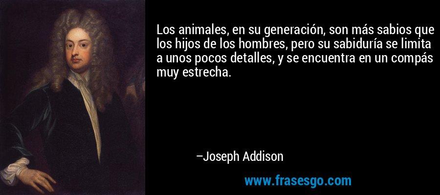 Los animales, en su generación, son más sabios que los hijos de los hombres, pero su sabiduría se limita a unos pocos detalles, y se encuentra en un compás muy estrecha. – Joseph Addison