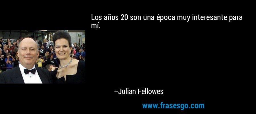Los años 20 son una época muy interesante para mí. – Julian Fellowes