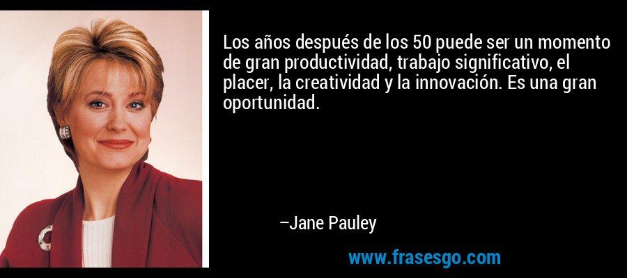 Los años después de los 50 puede ser un momento de gran productividad, trabajo significativo, el placer, la creatividad y la innovación. Es una gran oportunidad. – Jane Pauley