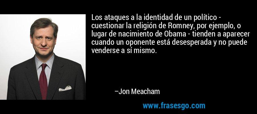 Los ataques a la identidad de un político - cuestionar la religión de Romney, por ejemplo, o lugar de nacimiento de Obama - tienden a aparecer cuando un oponente está desesperada y no puede venderse a sí mismo. – Jon Meacham