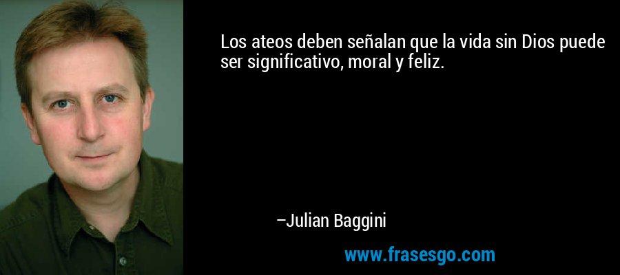 Los ateos deben señalan que la vida sin Dios puede ser significativo, moral y feliz. – Julian Baggini