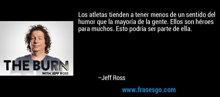 Los atletas tienden a tener menos de un sentido del humor que la mayoría de la gente. Ellos son héroes para muchos. Esto podría ser parte de ella. – Jeff Ross