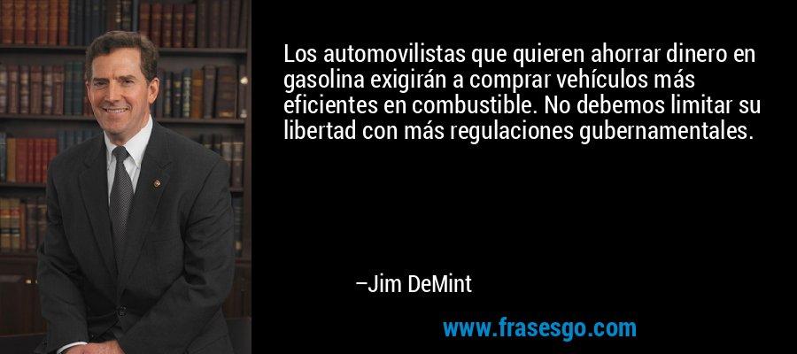 Los automovilistas que quieren ahorrar dinero en gasolina exigirán a comprar vehículos más eficientes en combustible. No debemos limitar su libertad con más regulaciones gubernamentales. – Jim DeMint