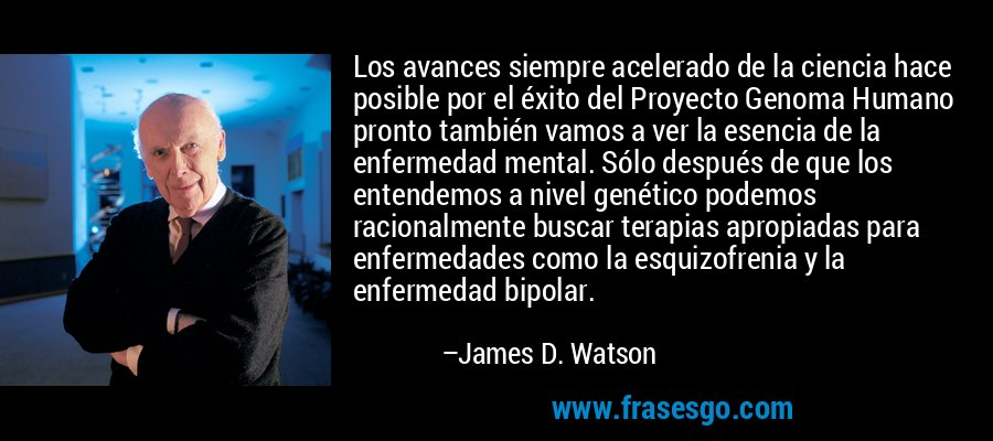 Los avances siempre acelerado de la ciencia hace posible por el éxito del Proyecto Genoma Humano pronto también vamos a ver la esencia de la enfermedad mental. Sólo después de que los entendemos a nivel genético podemos racionalmente buscar terapias apropiadas para enfermedades como la esquizofrenia y la enfermedad bipolar. – James D. Watson