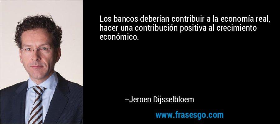 Los bancos deberían contribuir a la economía real, hacer una contribución positiva al crecimiento económico. – Jeroen Dijsselbloem