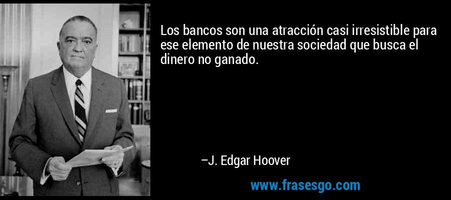 Los bancos son una atracción casi irresistible para ese elemento de nuestra sociedad que busca el dinero no ganado. – J. Edgar Hoover