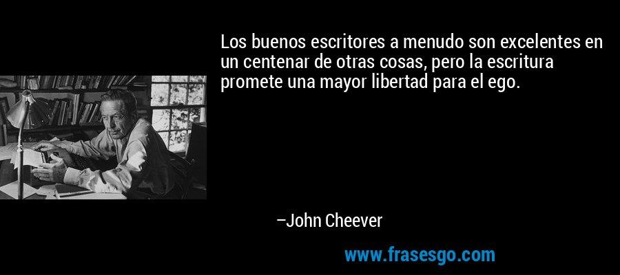 Los buenos escritores a menudo son excelentes en un centenar de otras cosas, pero la escritura promete una mayor libertad para el ego. – John Cheever