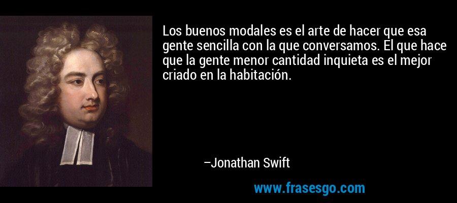 Los buenos modales es el arte de hacer que esa gente sencilla con la que conversamos. El que hace que la gente menor cantidad inquieta es el mejor criado en la habitación. – Jonathan Swift
