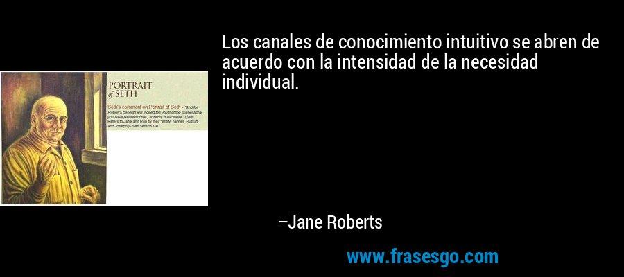 Los canales de conocimiento intuitivo se abren de acuerdo con la intensidad de la necesidad individual. – Jane Roberts