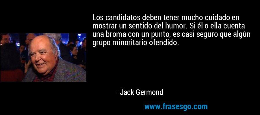 Los candidatos deben tener mucho cuidado en mostrar un sentido del humor. Si él o ella cuenta una broma con un punto, es casi seguro que algún grupo minoritario ofendido. – Jack Germond