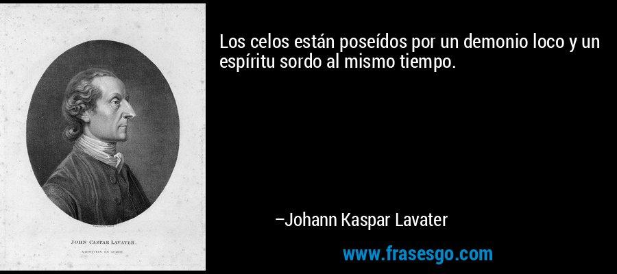 Los celos están poseídos por un demonio loco y un espíritu sordo al mismo tiempo. – Johann Kaspar Lavater