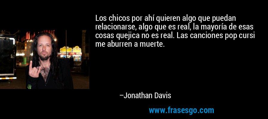 Los chicos por ahí quieren algo que puedan relacionarse, algo que es real, la mayoría de esas cosas quejica no es real. Las canciones pop cursi me aburren a muerte. – Jonathan Davis