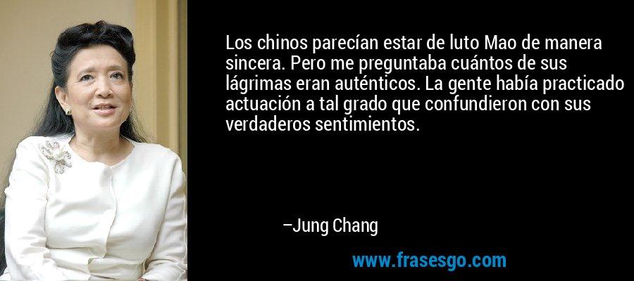 Los chinos parecían estar de luto Mao de manera sincera. Pero me preguntaba cuántos de sus lágrimas eran auténticos. La gente había practicado actuación a tal grado que confundieron con sus verdaderos sentimientos. – Jung Chang