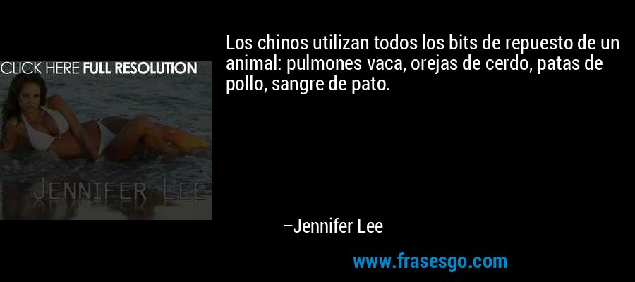 Los chinos utilizan todos los bits de repuesto de un animal: pulmones vaca, orejas de cerdo, patas de pollo, sangre de pato. – Jennifer Lee