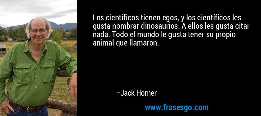 Los científicos tienen egos, y los científicos les gusta nombrar dinosaurios. A ellos les gusta citar nada. Todo el mundo le gusta tener su propio animal que llamaron. – Jack Horner