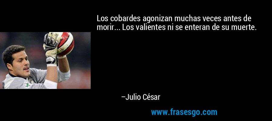 Los cobardes agonizan muchas veces antes de morir... Los valientes ni se enteran de su muerte. – Julio César